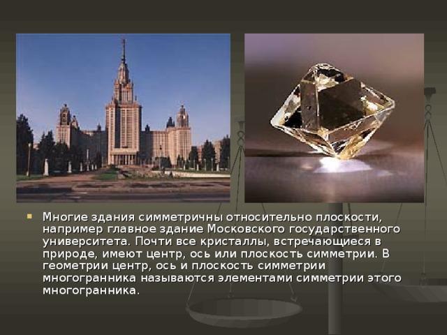 Многие здания симметричны относительно плоскости, например главное здание Московского государственного университета. Почти все кристаллы, встречающиеся в природе, имеют центр, ось или плоскость симметрии. В геометрии центр, ось и плоскость симметрии многогранника называются элементами симметрии этого многогранника.