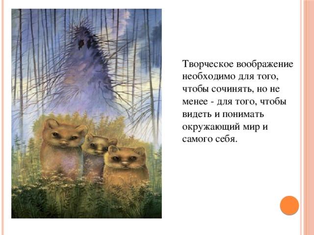Творческое воображение необходимо для того, чтобы сочинять, но не менее - для того, чтобы видеть и понимать окружающий мир и самого себя.