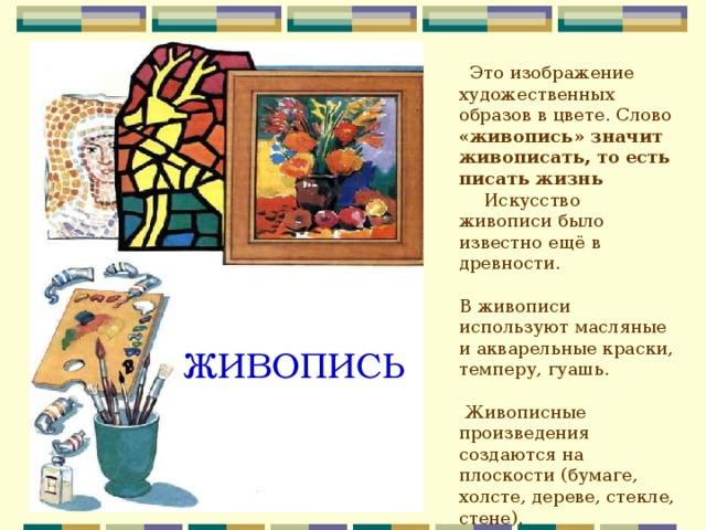 Это изображение художественных образов в цвете. Слово «живопись» значит живописать, то есть писать жизнь Искусство живописи было известно ещё в древности. В живописи используют масляные и акварельные краски, темперу, гуашь.  Живописные произведения создаются на плоскости (бумаге, холсте, дереве, стекле, стене). ЖИВОПИСЬ