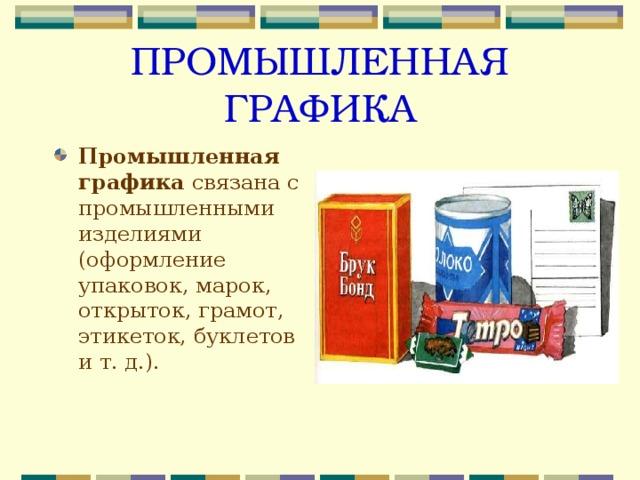 ПРОМЫШЛЕННАЯ ГРАФИКА Промышленная графика связана с промышленными изделиями (оформление упаковок, марок, открыток, грамот, этикеток, буклетов и т. д.).