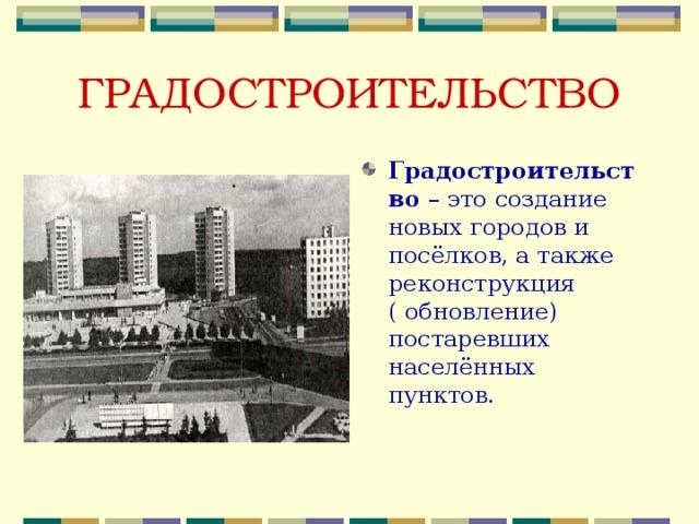 ГРАДОСТРОИТЕЛЬСТВО Градостроительство – это создание новых городов и посёлков, а также реконструкция ( обновление) постаревших населённых пунктов.
