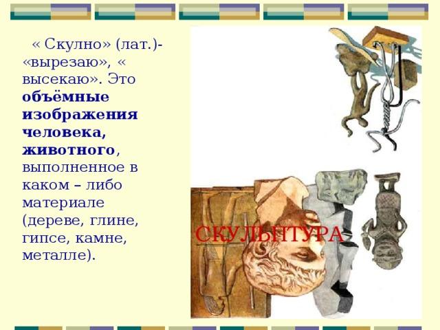 « Скулно» (лат.)- «вырезаю», « высекаю». Это объёмные изображения человека, животного , выполненное в каком – либо материале (дереве, глине, гипсе, камне, металле). СКУЛЬПТУРА