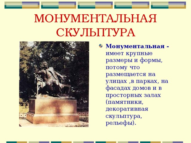 МОНУМЕНТАЛЬНАЯ СКУЛЬПТУРА Монументальная - имеет крупные размеры и формы, потому что размещается на улицах ,в парках, на фасадах домов и в просторных залах (памятники, декоративная скульптура, рельефы).