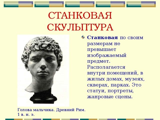 СТАНКОВАЯ СКУЛЬПТУРА Станковая по своим размерам не превышает изображаемый предмет. Располагается внутри помещений, в жилых домах, музеях, скверах, парках. Это статуи, портреты, жанровые сцены. Голова мальчика. Древний Рим. 1 в. н. э.