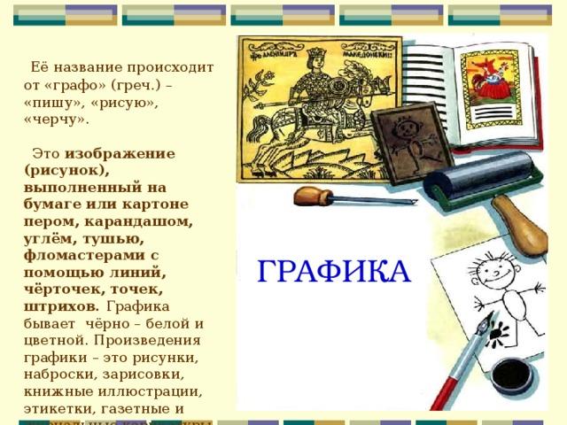 Её название происходит от «графо» (греч.) – «пишу», «рисую», «черчу».  Это изображение (рисунок), выполненный на бумаге или картоне пером, карандашом, углём, тушью, фломастерами с помощью линий, чёрточек, точек, штрихов. Графика бывает чёрно – белой и цветной. Произведения графики – это рисунки, наброски, зарисовки, книжные иллюстрации, этикетки, газетные и журнальные карикатуры, плакаты, афиши, шрифты для книг.  ГРАФИКА