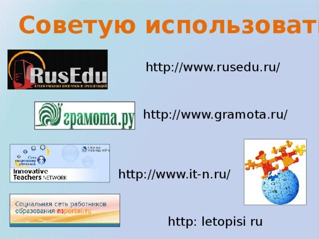 Советую использовать: http://www.rusedu.ru/ http ://www.gramota.ru/ http://www.it-n.ru/ http : letopisi ru