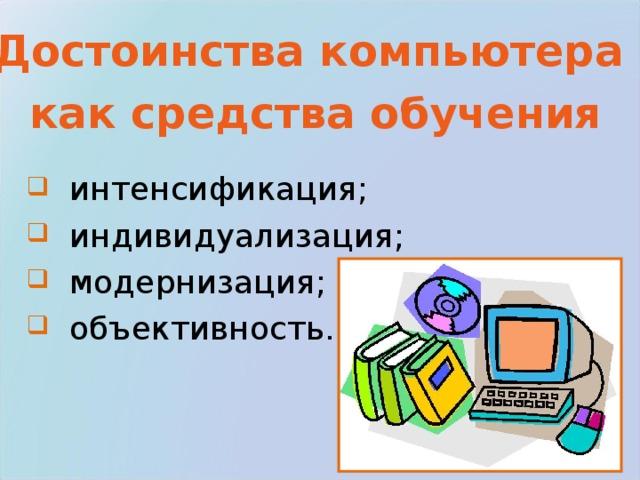 Достоинства компьютера как средства обучения  интенсификация;  индивидуализация;  модернизация;  объективность.