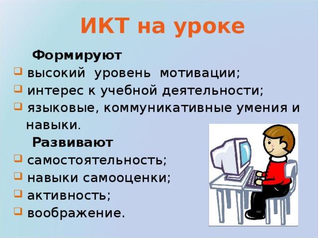 ИКТ на уроке  Формируют  высокий уровень мотивации;  интерес к учебной деятельности;  языковые, коммуникативные умения и  навыки .  Развивают  самостоятельность;  навыки самооценки;  активность;  воображение.