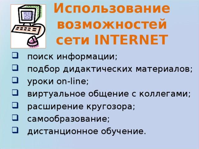 Использование возможностей сети INTERNET  поиск информации;  подбор дидактических материалов;   уроки on-line ;  виртуальное общение с коллегами;  расширение кругозора;  самообразование;  дистанционное обучение.