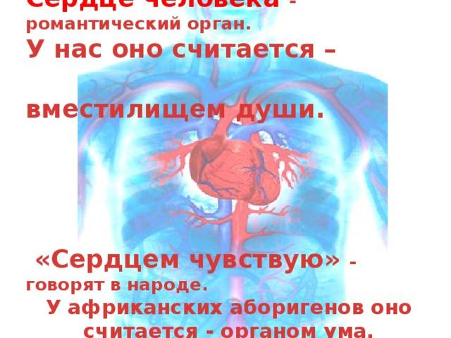 Сердце человека - романтический орган. У нас оно считается –  вместилищем души.      «Сердцем чувствую» - говорят в народе. У африканских аборигенов оно считается - органом ума.