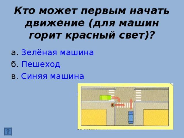 Кто может первым начать движение (для машин горит красный свет)? а. Зелёная машина б. Пешеход в. Синяя машина
