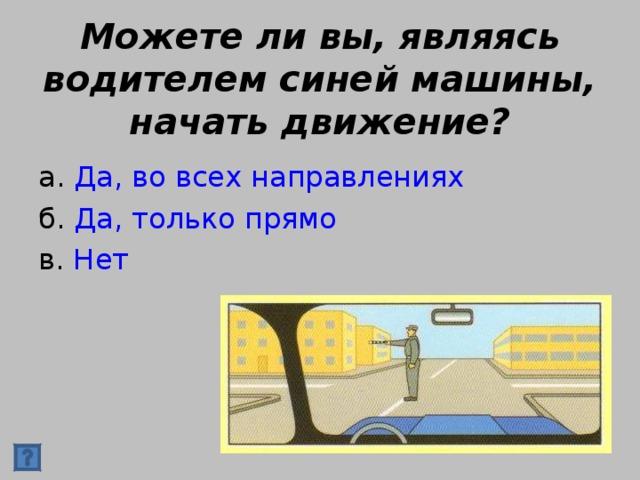 Можете ли вы, являясь водителем синей машины, начать движение? а. Да, во всех направлениях б. Да, только прямо в. Нет