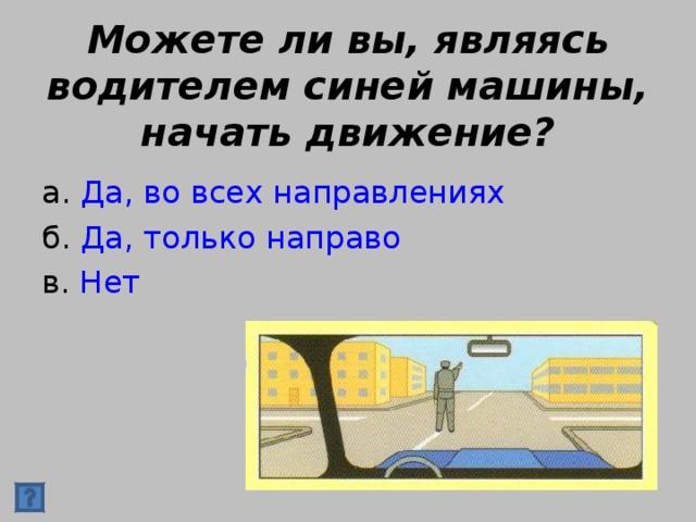 Можете ли вы, являясь водителем синей машины, начать движение? а. Да, во всех направлениях б. Да, только направо в. Нет