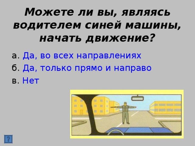 Можете ли вы, являясь водителем синей машины, начать движение? а. Да, во всех направлениях б. Да, только прямо и направо в. Нет