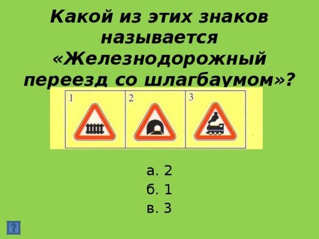 Какой из этих знаков называется «Железнодорожный переезд со шлагбаумом»? а. 2 б. 1 в. 3
