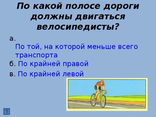 По какой полосе дороги должны двигаться велосипедисты? а. По той, на которой меньше всего транспорта б. По крайней правой в. По крайней левой