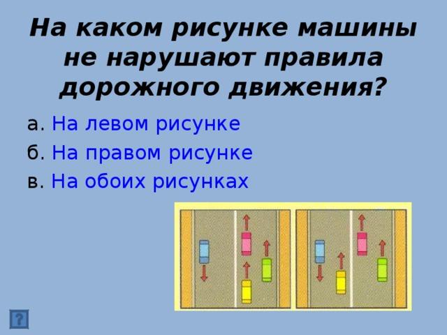 На каком рисунке машины не нарушают правила дорожного движения? а. На левом рисунке б. На правом рисунке в. На обоих рисунках
