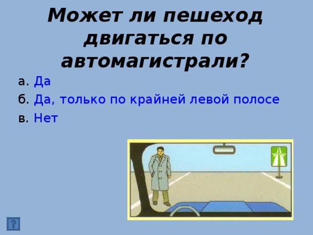 Может ли пешеход двигаться по автомагистрали? а. Да б. Да, только по крайней левой полосе в. Нет