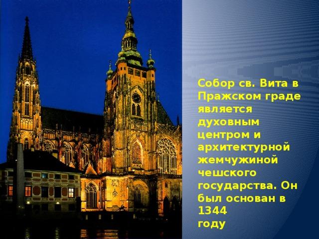 Собор Св.Вита  /Прага/ Собор св. Вита в Пражском граде является духовным центром и  архитектурной жемчужиной чешского государства. Он был основан в 1344  году
