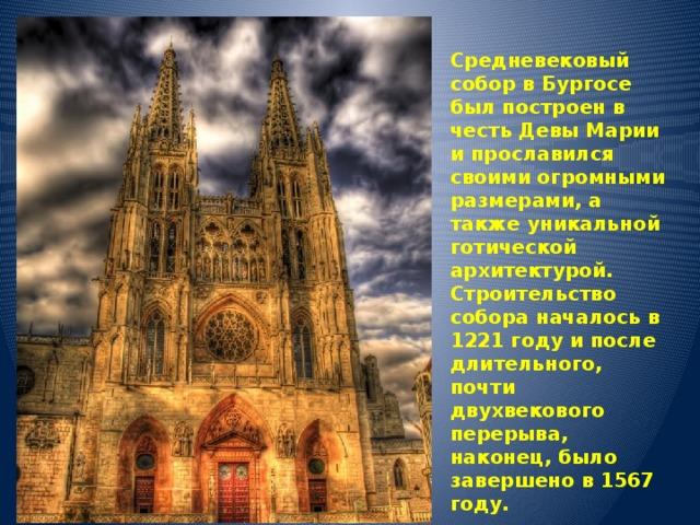 Средневековый собор в Бургосе был построен в честь Девы Марии и прославился своими огромными размерами, а также уникальной готической архитектурой. Строительство собора началось в 1221 году и после длительного, почти двухвекового перерыва, наконец, было завершено в 1567 году.