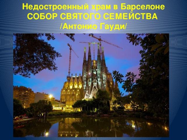 Недостроенный храм в Барселоне СОБОР СВЯТОГО СЕМЕЙСТВА /Антонио Гауди/