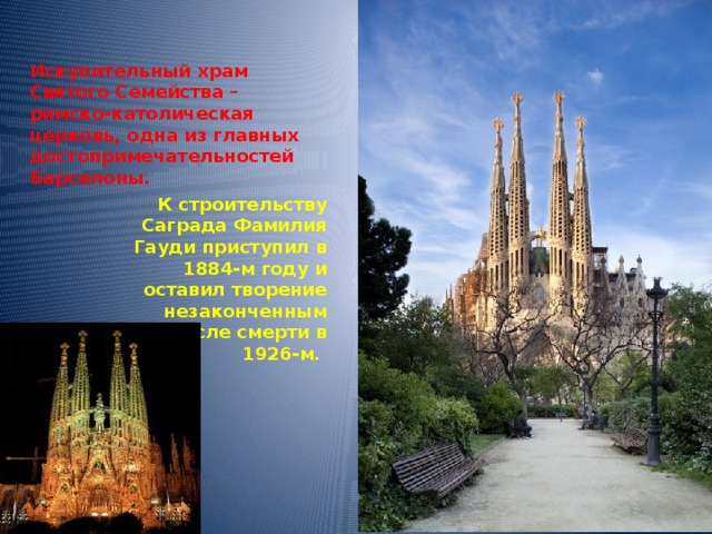 Искупительный храм Святого Семейства – римско-католическая церковь, одна из главных достопримечательностей Барселоны. К строительству Саграда Фамилия Гауди приступил в 1884-м году и оставил творение незаконченным после смерти в 1926-м.