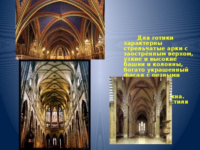 Для готики характерны стрельчатые арки с заострённым верхом, узкие и высокие башни и колонны, богато украшенный фасад с резными деталями и многоцветные витражные стрельчатые окна. Все элементы стиля подчёркивают вертикаль.