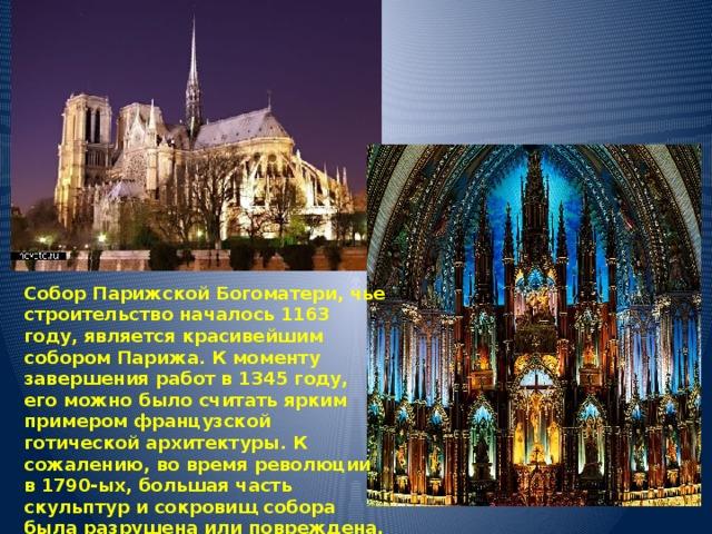 Собор Парижской Богоматери, чье строительство началось 1163 году, является красивейшим собором Парижа. К моменту завершения работ в 1345 году, его можно было считать ярким примером французской готической архитектуры. К сожалению, во время революции в 1790-ых, большая часть скульптур и сокровищ собора была разрушена или повреждена. Кстати именно тут, 2 декабря 1804 года был коронован и назван императором – Наполеон Бонапарт.
