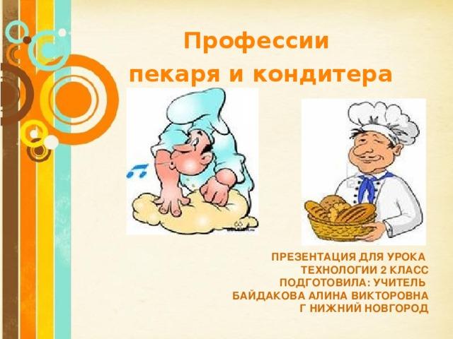 Профессии пекаря и кондитера  ПРЕЗЕНТАЦИЯ ДЛЯ УРОКА  ТЕХНОЛОГИИ 2 КЛАСС  ПОДГОТОВИЛА: УЧИТЕЛЬ  БАЙДАКОВА АЛИНА ВИКТОРОВНА  Г НИЖНИЙ НОВГОРОД Free Powerpoint Templates