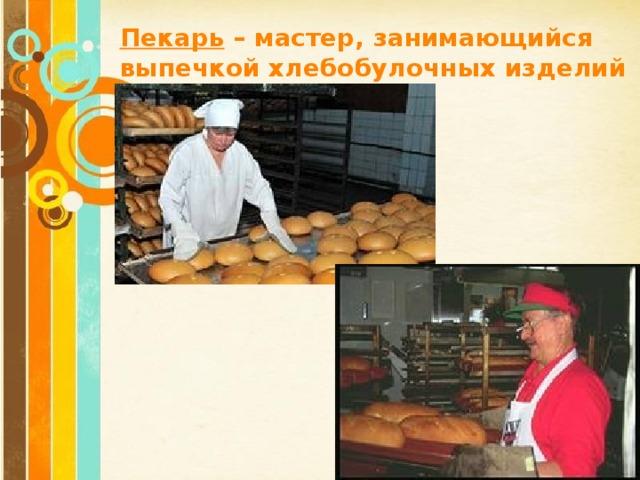 Пекарь – мастер, занимающийся выпечкой хлебобулочных изделий