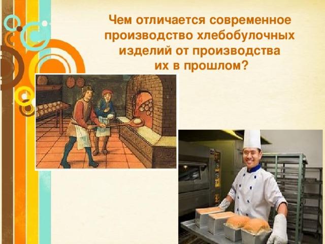 Чем отличается современное производство хлебобулочных изделий от производства  их в прошлом?