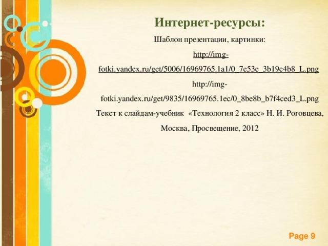 Интернет-ресурсы: Шаблон презентации, картинки:  http://img-fotki.yandex.ru/get/5006/16969765.1a1/0_7e53e_3b19c4b8_L.png  http://img-fotki.yandex.ru/get/9835/16969765.1ec/0_8be8b_b7f4ced3_L.png Текст к слайдам-учебник «Технология 2 класс» Н. И. Роговцева, Москва, Просвещение, 2012