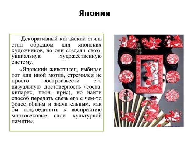 Япония  Декоративный китайский стиль стал образцом для японских художников, но они создали свою, уникальную художественную систему.  «Японский живописец, выбирая тот или иной мотив, стремился не просто воспроизвести его визуальную достоверность (сосна, кипарис, пион, ирис), но найти способ передать связь его с чем-то более общим и значительным, как бы подсоединить к восприятию многовековые слои культурной памяти».