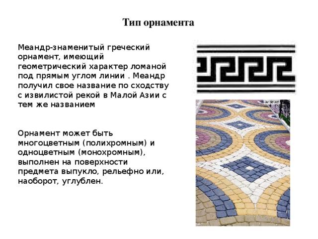Тип орнамента Меандр-знаменитый греческий орнамент, имеющий геометрический характер ломаной под прямым углом линии . Меандр получил свое название по сходству с извилистой рекой в Малой Азии с тем же названием Орнамент может быть многоцветным (полихромным) и одноцветным (монохромным), выполнен на поверхности предмета выпукло, рельефно или, наоборот, углублен.