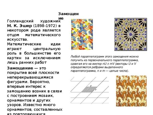 Замощение Голландский художник М. К. Эшер (1898-1972) в некотором роде является отцом математического искусства. Математические идеи играют центральную роль в большинстве его картин за исключением лишь ранних работ Любой параллелограмм этого замощения можно получить из первоначального параллелограмма, сдвигая его на вектор nU ± mV (векторы U и V определяются ребрами выделенного параллелограмма, n и m — целые числа).  Замощение — это покрытие всей плоскости неперекрывающимися фигурами. Вероятно, впервые интерес к замощению возник в связи с построением мозаик, орнаментов и других узоров. Известно много орнаментов, составленных из повторяющихся мотивов.