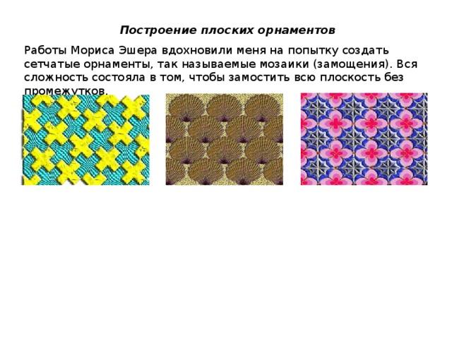 Построение плоских орнаментов Работы Мориса Эшера вдохновили меня на попытку создать сетчатые орнаменты, так называемые мозаики (замощения). Вся сложность состояла в том, чтобы замостить всю плоскость без промежутков.