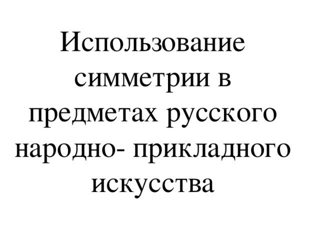 Использование симметрии в предметах русского народно- прикладного искусства