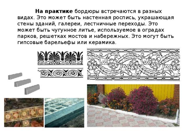 На практике бордюры встречаются в разных видах. Это может быть настенная роспись, украшающая стены зданий, галереи, лестничные переходы. Это может быть чугунное литье, используемое в оградах парков, решетках мостов и набережных. Это могут быть гипсовые барельефы или керамика.