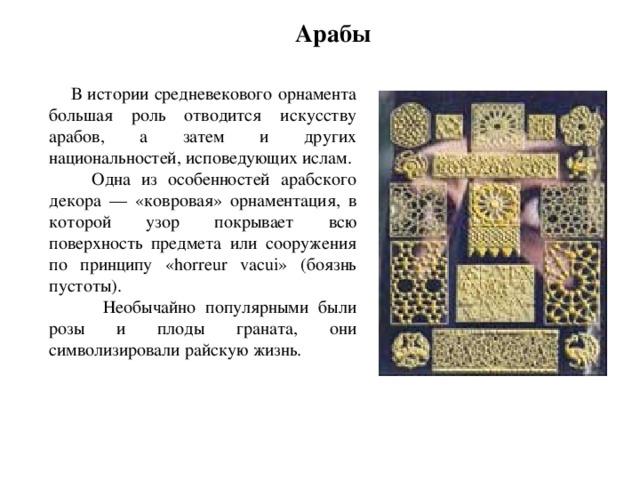 Арабы  В истории средневекового орнамента большая роль отводится искусству арабов, а затем и других национальностей, исповедующих ислам.  Одна из особенностей арабского декора — «ковровая» орнаментация, в которой узор покрывает всю поверхность предмета или сооружения по принципу «horreur vacui» (боязнь пустоты).  Необычайно популярными были розы и плоды граната, они символизировали райскую жизнь.