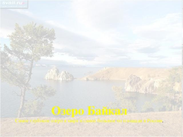Озеро Байкал Самое глубокое озеро в мире и самое большое по площади в России .