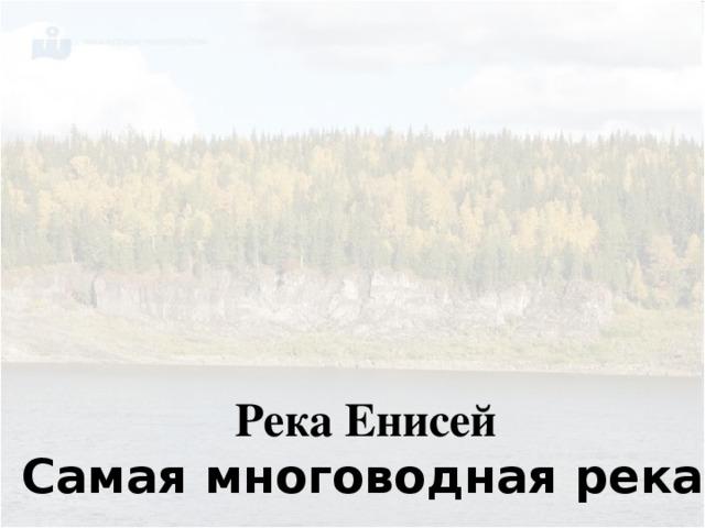 Река Енисей Самая многоводная река.