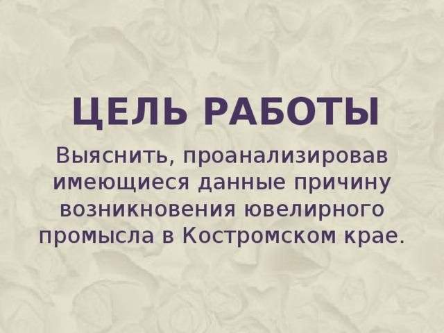 Цель работы Выяснить, проанализировав имеющиеся данные причину возникновения ювелирного промысла в Костромском крае.