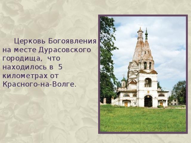 Церковь Богоявления на месте Дурасовского городища, что находилось в 5 километрах от Красного-на-Волге.