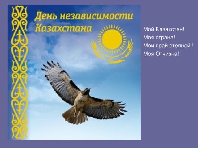Мой Казахстан! Моя страна! Мой край степной ! Моя Отчизна!
