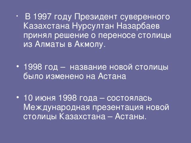 В 1997 году Президент суверенного Казахстана Нурсултан Назарбаев принял решение о переносе столицы из Алматы в Акмолу. 1998 год – название новой столицы было изменено на Астана 10 июня 1998 года – состоялась Международная презентация новой столицы Казахстана – Астаны.