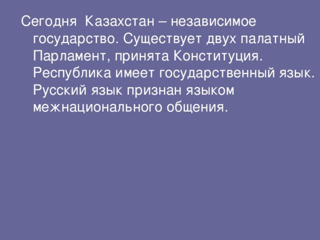 Сегодня Казахстан – независимое государство. Существует двух палатный Парламент, принята Конституция. Республика имеет государственный язык. Русский язык признан языком межнационального общения.