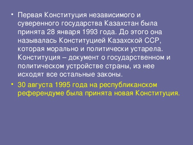 Первая Конституция независимого и суверенного государства Казахстан была принята 28 января 1993 года. До этого она называлась Конституцией Казахской ССР, которая морально и политически устарела. Конституция – документ о государственном и политическом устройстве страны, из нее исходят все остальные законы. 30 августа 1995 года на республиканском референдуме была принята новая Конституция.