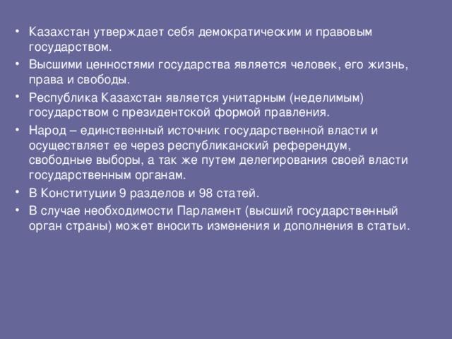 Казахстан утверждает себя демократическим и правовым государством. Высшими ценностями государства является человек, его жизнь, права и свободы. Республика Казахстан является унитарным (неделимым) государством с президентской формой правления. Народ – единственный источник государственной власти и осуществляет ее через республиканский референдум, свободные выборы, а так же путем делегирования своей власти государственным органам. В Конституции 9 разделов и 98 статей. В случае необходимости Парламент (высший государственный орган страны) может вносить изменения и дополнения в статьи.