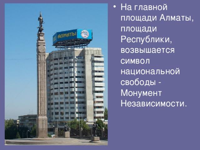 На главной площади Алматы, площади Республики, возвышается символ национальной свободы - Монумент Независимости.