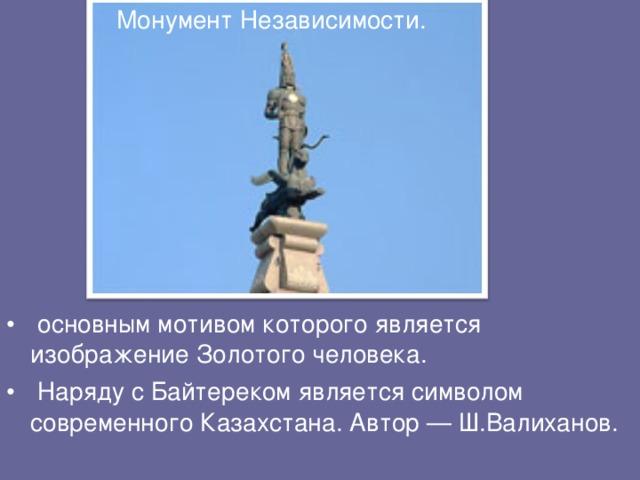 Монумент Независимости.  основным мотивом которого является изображение Золотого человека.  Наряду с Байтереком является символом современного Казахстана. Автор — Ш.Валиханов.